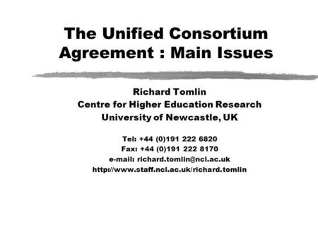The Unified Consortium Agreement : Main Issues Richard Tomlin Centre for Higher Education Research University of Newcastle, UK Tel: +44 (0)191 222 6820.