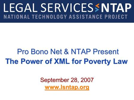 Pro Bono Net & NTAP Present The Power of XML for Poverty Law Pro Bono Net & NTAP Present The Power of XML for Poverty Law September 28, 2007 www.lsntap.org.