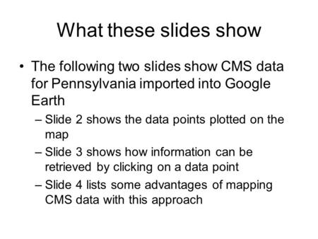 What these slides show The following two slides show CMS data for Pennsylvania imported into Google Earth –Slide 2 shows the data points plotted on the.