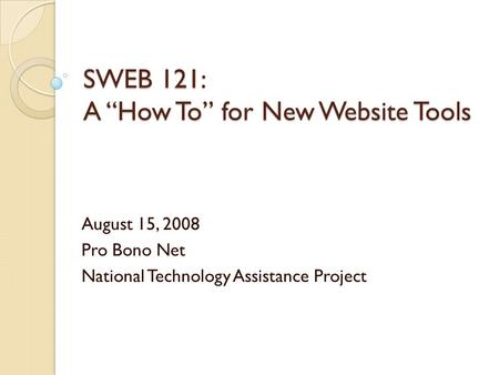 SWEB 121: A How To for New Website Tools August 15, 2008 Pro Bono Net National Technology Assistance Project.