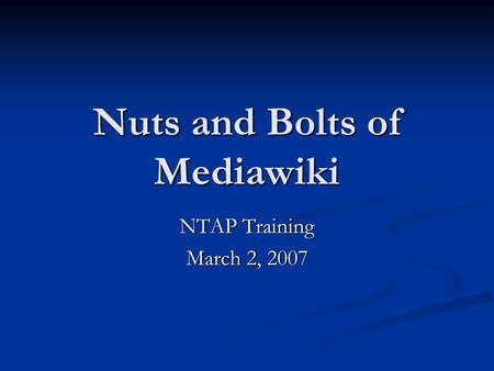Nuts and Bolts of Mediawiki NTAP Training March 2, 2007.