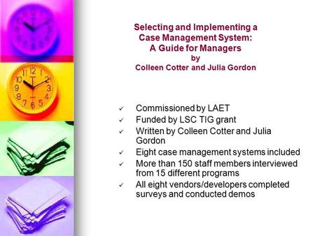 Selecting and Implementing a Case Management System: A Guide for Managers by Colleen Cotter and Julia Gordon Commissioned by LAET Commissioned by LAET.