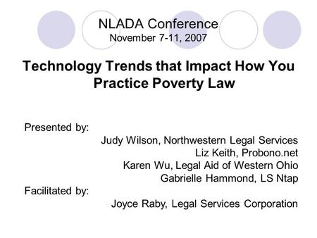 NLADA Conference November 7-11, 2007 Technology Trends that Impact How You Practice Poverty Law Presented by: Judy Wilson, Northwestern Legal Services.