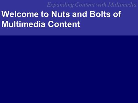 Expanding Content with Multimedia Welcome to Nuts and Bolts of Multimedia Content.
