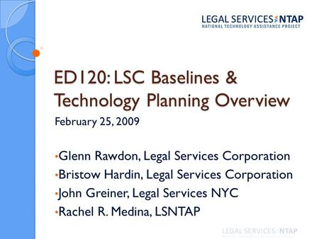 ED120: LSC Baselines & Technology Planning Overview February 25, 2009 Glenn Rawdon, Legal Services Corporation Bristow Hardin, Legal Services Corporation.