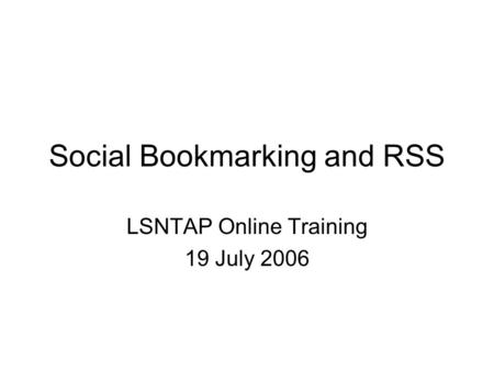 Social Bookmarking and RSS LSNTAP Online Training 19 July 2006.