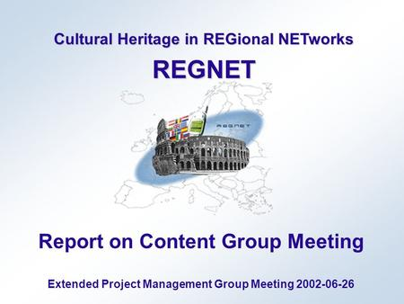 Cultural Heritage in REGional NETworks REGNET Report on Content Group Meeting Extended Project Management Group Meeting 2002-06-26.