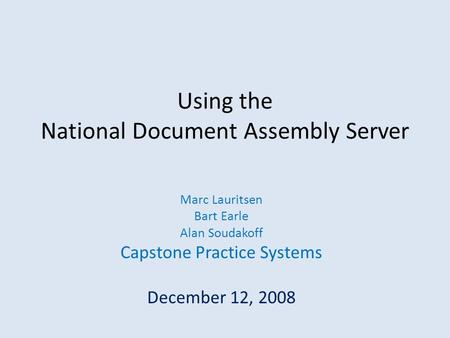 Using the National Document Assembly Server Marc Lauritsen Bart Earle Alan Soudakoff Capstone Practice Systems December 12, 2008.