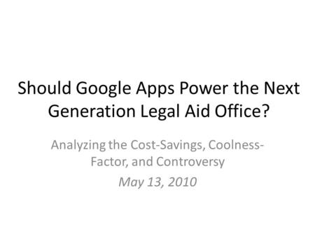 Should Google Apps Power the Next Generation Legal Aid Office? Analyzing the Cost-Savings, Coolness- Factor, and Controversy May 13, 2010.
