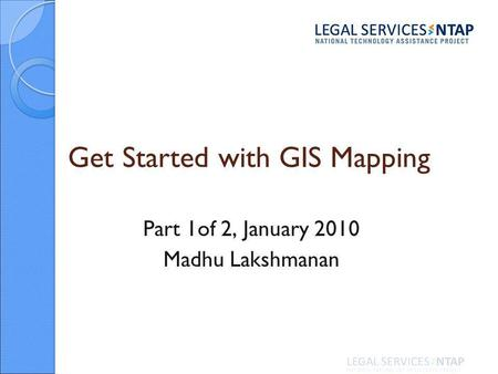Get Started with GIS Mapping Part 1of 2, January 2010 Madhu Lakshmanan.