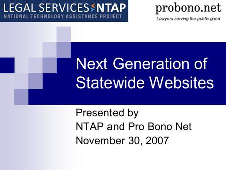 Next Generation of Statewide Websites Presented by NTAP and Pro Bono Net November 30, 2007.