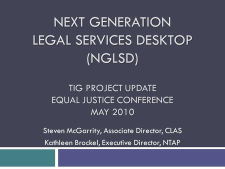 NEXT GENERATION LEGAL SERVICES DESKTOP (NGLSD) TIG PROJECT UPDATE EQUAL JUSTICE CONFERENCE MAY 2010 Steven McGarrity, Associate Director, CLAS Kathleen.