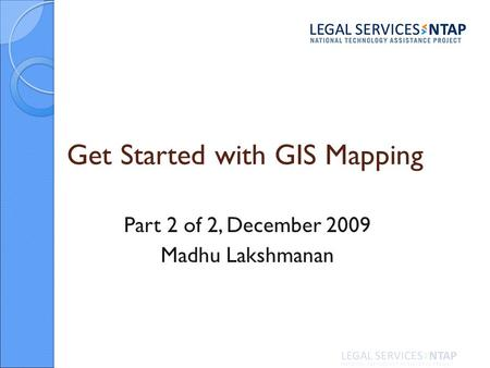Get Started with GIS Mapping Part 2 of 2, December 2009 Madhu Lakshmanan.