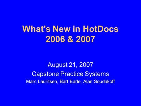 What's New in HotDocs 2006 & 2007 August 21, 2007 Capstone Practice Systems Marc Lauritsen, Bart Earle, Alan Soudakoff.