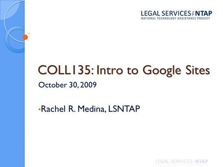 COLL135: Intro to Google Sites October 30, 2009 Rachel R. Medina, LSNTAP.