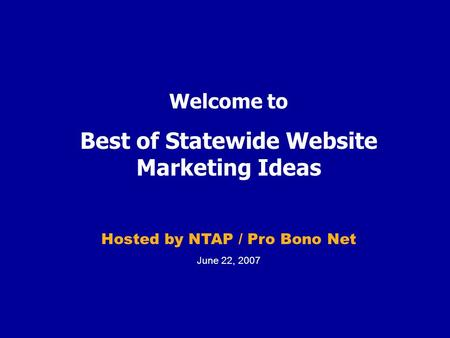 Welcome to Best of Statewide Website Marketing Ideas Hosted by NTAP / Pro Bono Net June 22, 2007.