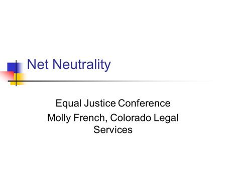 Net Neutrality Equal Justice Conference Molly French, Colorado Legal Services.