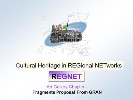 Cultural Heritage in REGional NETworks REGNET REGNET Art Gallery Chapter - Fragments Proposal From GRAN Cultural Heritage in REGional NETworks.