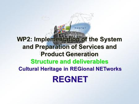 Cultural Heritage in REGional NETworks REGNET WP2: Implementation of the System and Preparation of Services and Product Generation Structure and deliverables.