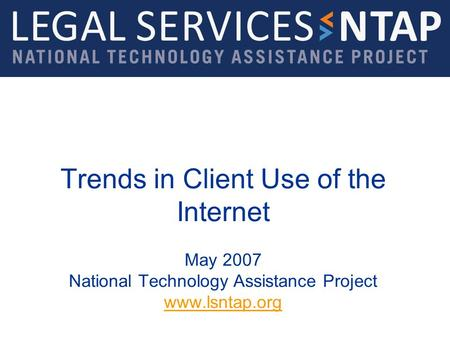 Trends in Client Use of the Internet May 2007 National Technology Assistance Project www.lsntap.org www.lsntap.org.