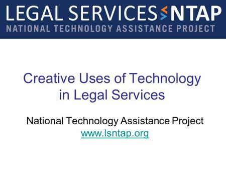 Creative Uses of Technology in Legal Services National Technology Assistance Project www.lsntap.org www.lsntap.org.