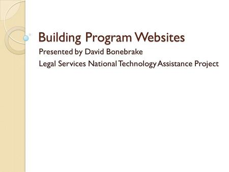 Building Program Websites Presented by David Bonebrake Legal Services National Technology Assistance Project.