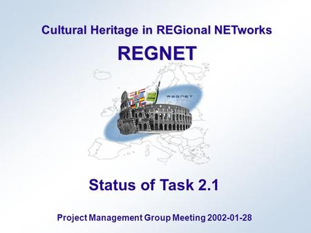 Cultural Heritage in REGional NETworks REGNET Status of Task 2.1 Project Management Group Meeting 2002-01-28.