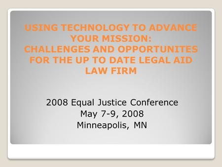 USING TECHNOLOGY TO ADVANCE YOUR MISSION: CHALLENGES AND OPPORTUNITES FOR THE UP TO DATE LEGAL AID LAW FIRM 2008 Equal Justice Conference May 7-9, 2008.