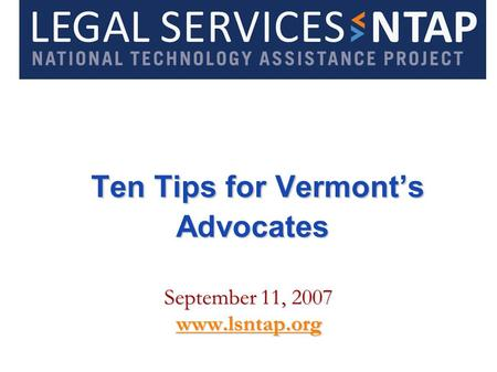 Ten Tips for Vermonts Advocates Ten Tips for Vermonts Advocates September 11, 2007 www.lsntap.org.