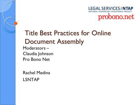 Title Best Practices for Online Document Assembly Moderators – Claudia Johnson Pro Bono Net Rachel Medina LSNTAP.