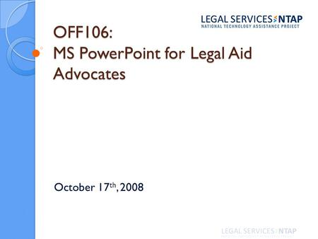 OFF106: MS PowerPoint for Legal Aid Advocates October 17 th, 2008.