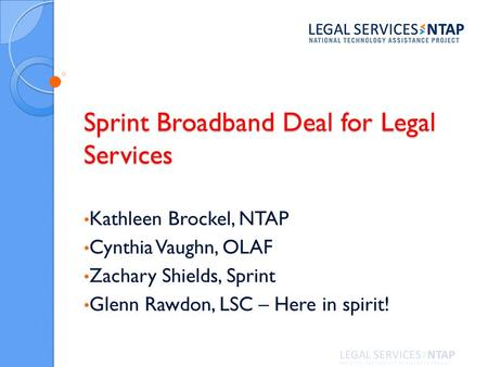 Sprint Broadband Deal for Legal Services Kathleen Brockel, NTAP Cynthia Vaughn, OLAF Zachary Shields, Sprint Glenn Rawdon, LSC – Here in spirit!