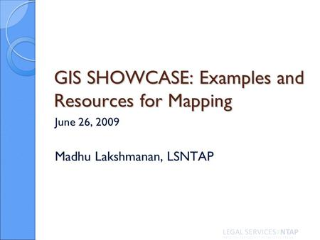 GIS SHOWCASE: Examples and Resources for Mapping June 26, 2009 Madhu Lakshmanan, LSNTAP.