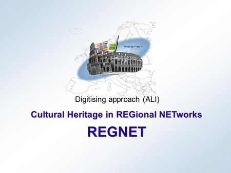 Cultural Heritage in REGional NETworks REGNET Digitising approach (ALI)