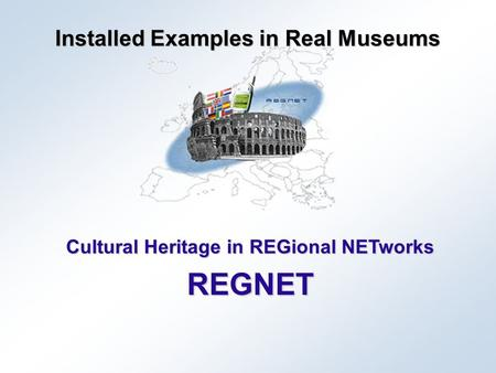 Cultural Heritage in REGional NETworks REGNET Installed Examples in Real Museums.