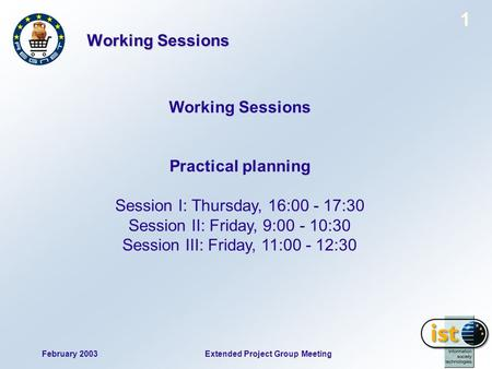 February 2003 1 Extended Project Group Meeting Working Sessions Practical planning Session I: Thursday, 16:00 - 17:30 Session II: Friday, 9:00 - 10:30.