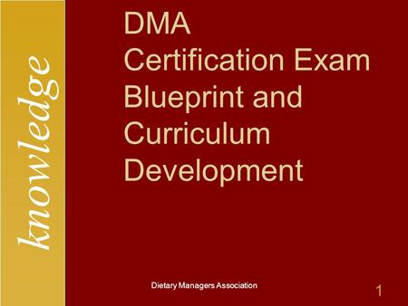 Knowledge Dietary Managers Association 1 DMA Certification Exam Blueprint and Curriculum Development.