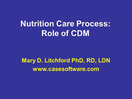 Nutrition Care Process: Role of CDM Mary D. Litchford PhD, RD, LDN www.casesoftware.com.