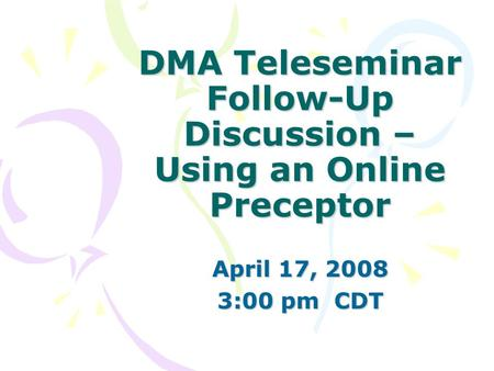 DMA Teleseminar Follow-Up Discussion – Using an Online Preceptor April 17, 2008 3:00 pm CDT.