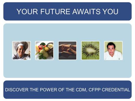 YOUR FUTURE AWAITS YOU DISCOVER THE POWER OF THE CDM, CFPP CREDENTIAL.