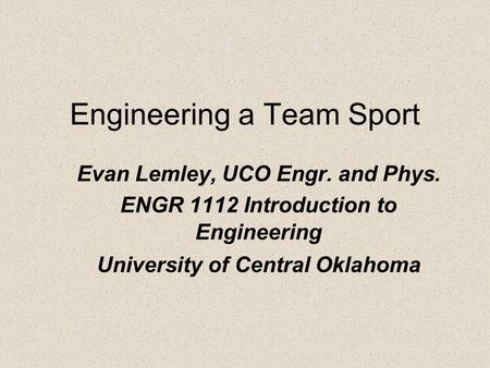 Engineering a Team Sport Evan Lemley, UCO Engr. and Phys. ENGR 1112 Introduction to Engineering University of Central Oklahoma.