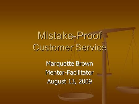 Mistake-Proof Customer Service Marquette Brown Mentor-Facilitator August 13, 2009.