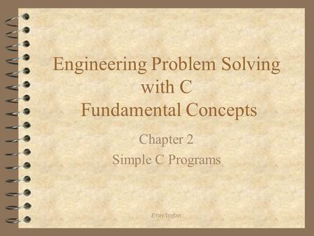 Etter/Ingber Engineering Problem Solving with C Fundamental Concepts Chapter 2 Simple C Programs.
