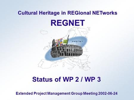 Cultural Heritage in REGional NETworks REGNET Status of WP 2 / WP 3 Extended Project Management Group Meeting 2002-06-24.