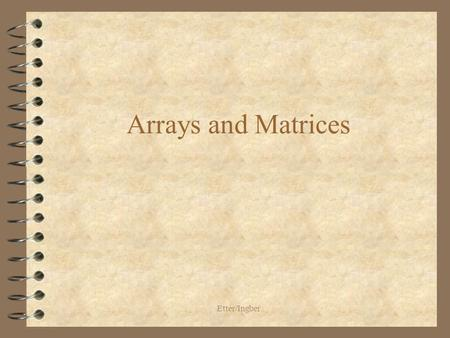 Etter/Ingber Arrays and Matrices. Etter/Ingber One-Dimensional Arrays 4 An array is an indexed data structure 4 All variables stored in an array are of.