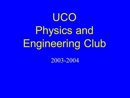 UCO Physics and Engineering Club 2003-2004. Officers 2003-2004 Katherine Goodyear – President Cassie Hoyt – Vice President Stephanie Wilson – Secretary.
