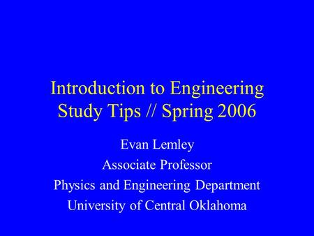 Introduction to Engineering Study Tips // Spring 2006 Evan Lemley Associate Professor Physics and Engineering Department University of Central Oklahoma.