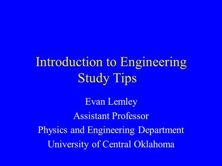 Introduction to Engineering Study Tips Evan Lemley Assistant Professor Physics and Engineering Department University of Central Oklahoma.