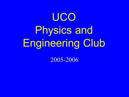 UCO Physics and Engineering Club 2005-2006. Officers 2003-2004 Brian Zabovnik– President Cimberley Nickel – Vice President Sponsor: Evan Lemley.