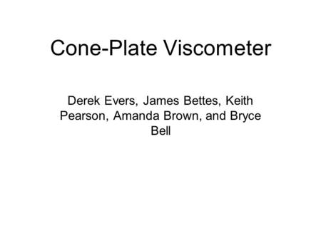Cone-Plate Viscometer Derek Evers, James Bettes, Keith Pearson, Amanda Brown, and Bryce Bell.